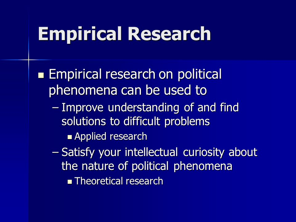 Empirical Research Empirical research on political phenomena can be used to. Improve understanding of and find solutions to difficult problems.