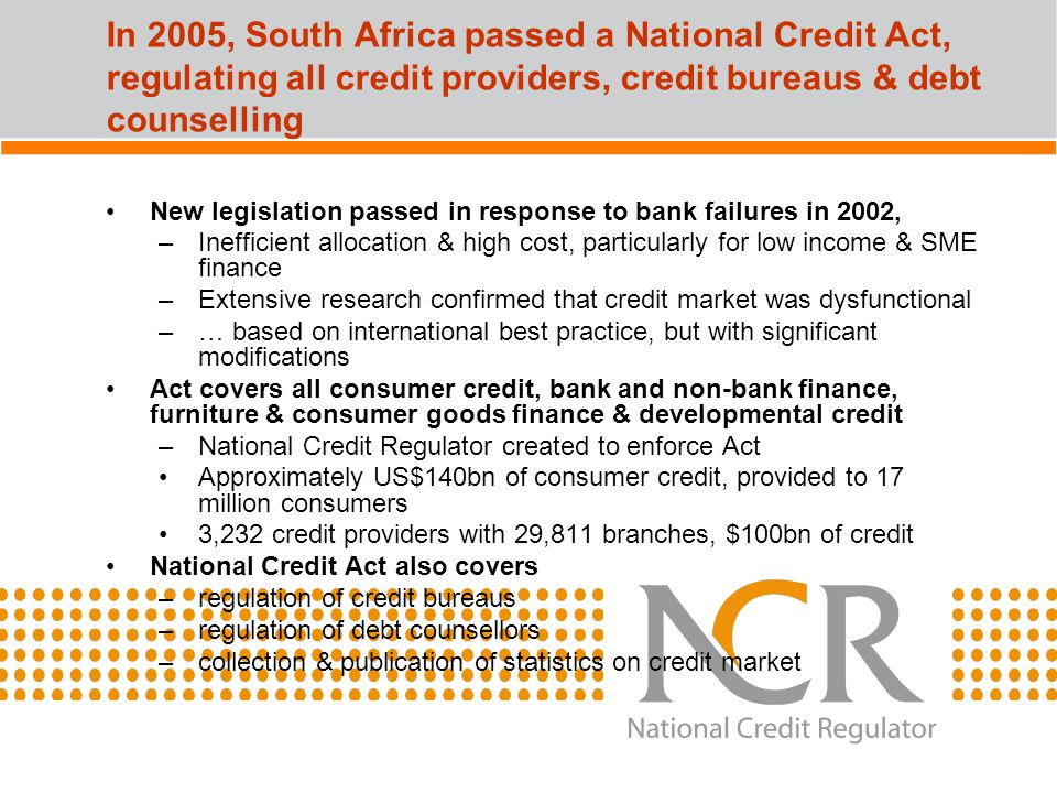 In 2005, South Africa passed a National Credit Act, regulating all credit providers, credit bureaus & debt counselling