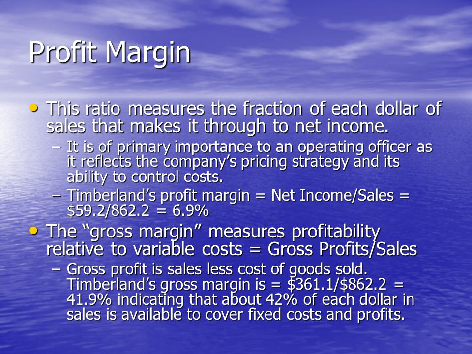 Profit Margin This ratio measures the fraction of each dollar of sales that makes it through to net income.