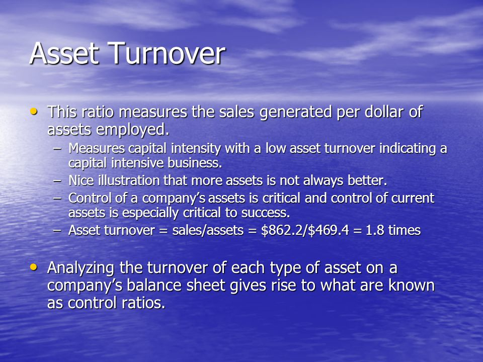Asset Turnover This ratio measures the sales generated per dollar of assets employed.