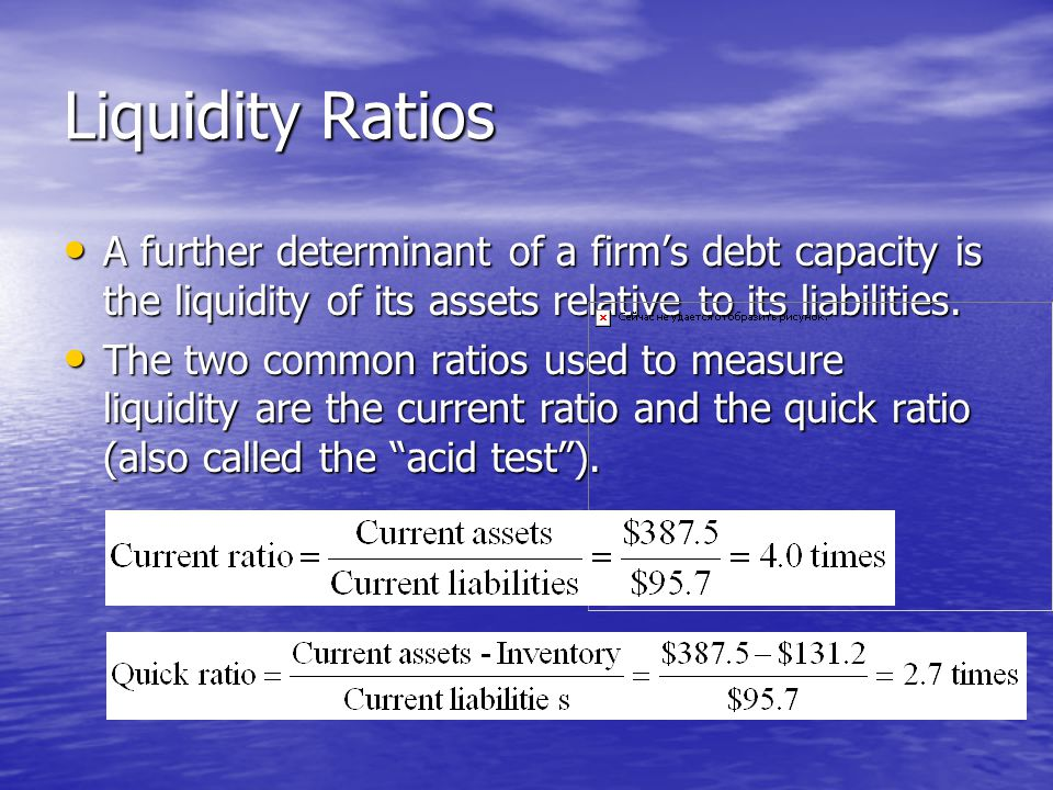Liquidity Ratios A further determinant of a firm's debt capacity is the liquidity of its assets relative to its liabilities.