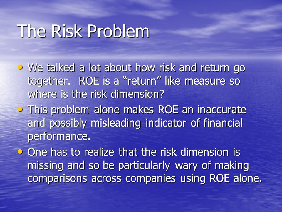 The Risk Problem We talked a lot about how risk and return go together. ROE is a return like measure so where is the risk dimension