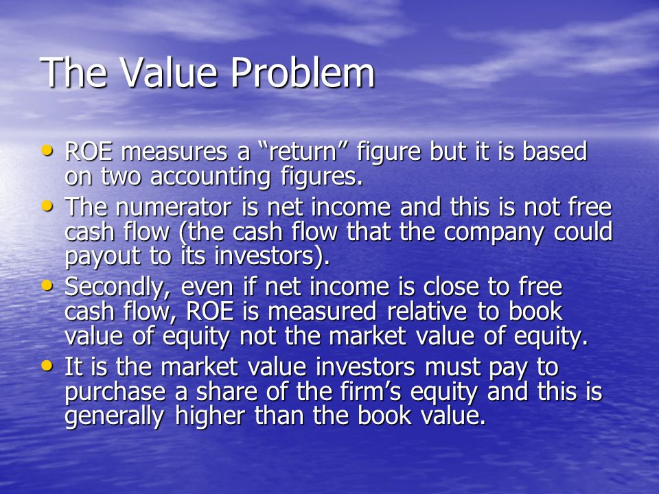 The Value Problem ROE measures a return figure but it is based on two accounting figures.