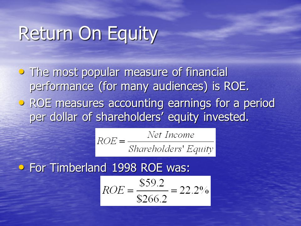 Return On Equity The most popular measure of financial performance (for many audiences) is ROE.