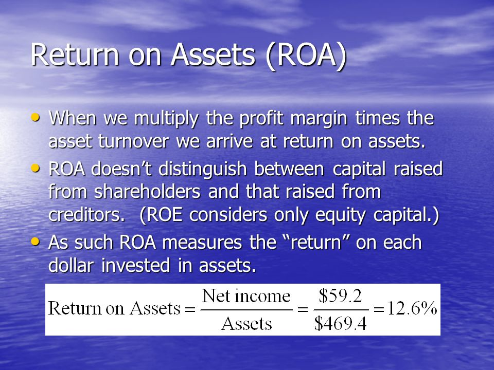 Return on Assets (ROA) When we multiply the profit margin times the asset turnover we arrive at return on assets.