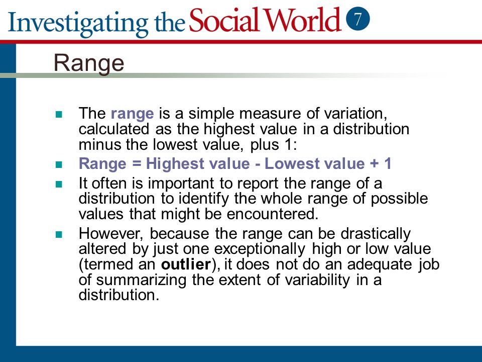 Range The range is a simple measure of variation, calculated as the highest value in a distribution minus the lowest value, plus 1: