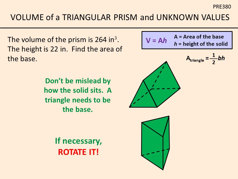 V = Ah A = Area of the base. h = height of the solid. The volume of the prism is 264 in3. The height is 22 in. Find the area of the base.