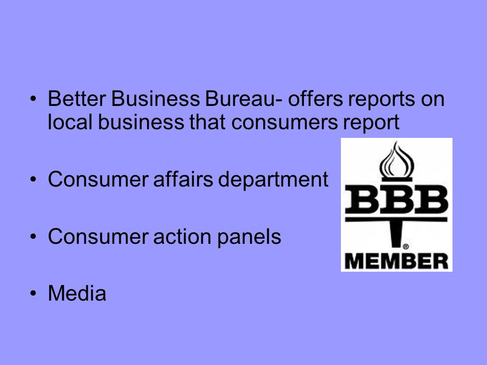 Better Business Bureau- offers reports on local business that consumers report