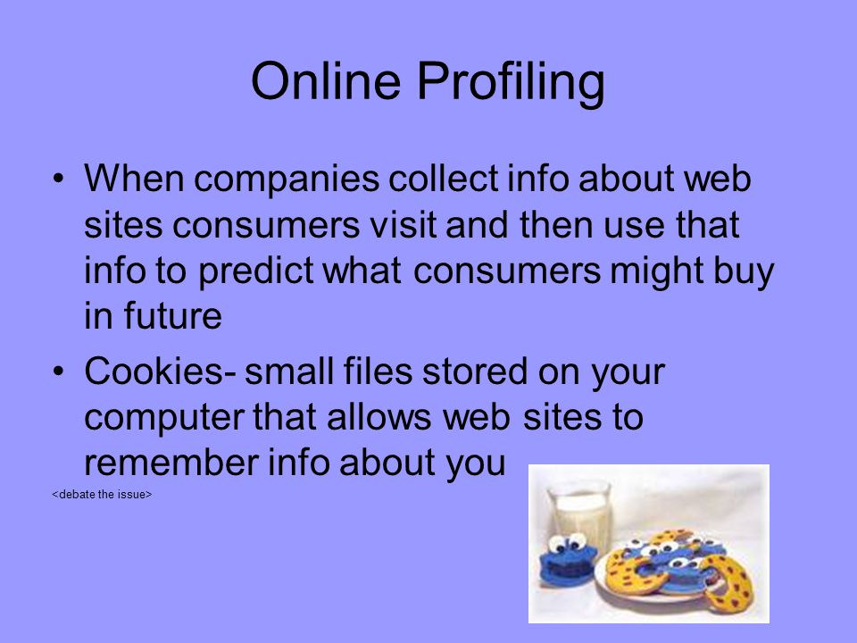 Online Profiling When companies collect info about web sites consumers visit and then use that info to predict what consumers might buy in future.