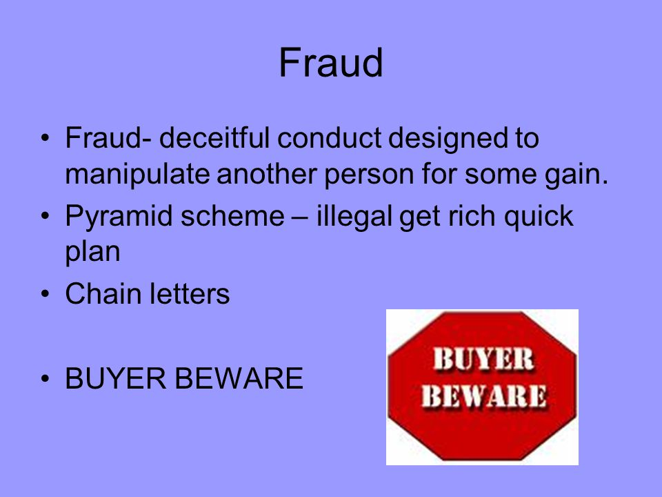 Fraud Fraud- deceitful conduct designed to manipulate another person for some gain. Pyramid scheme – illegal get rich quick plan.
