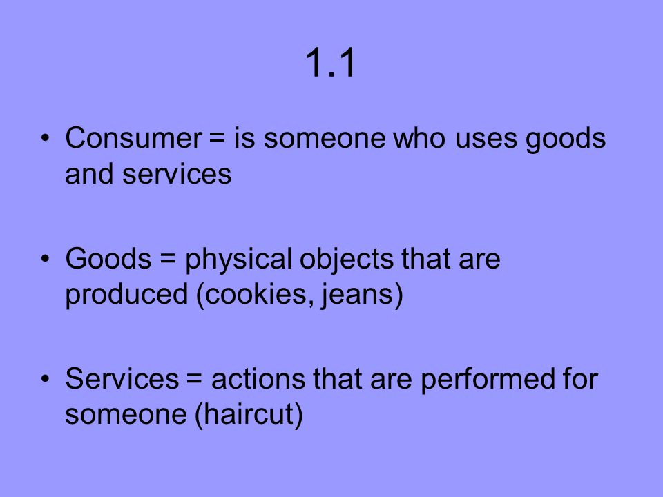 1.1 Consumer = is someone who uses goods and services