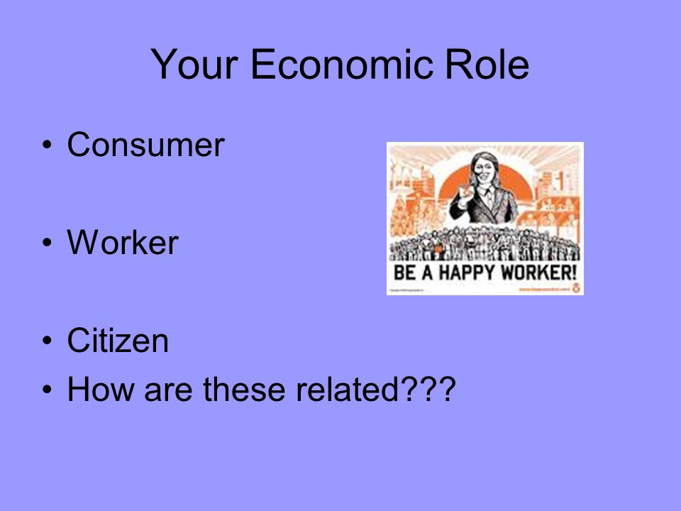 Your Economic Role Consumer Worker Citizen How are these related