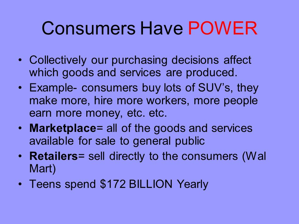 Consumers Have POWER Collectively our purchasing decisions affect which goods and services are produced.