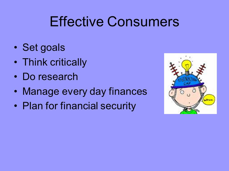 Effective Consumers Set goals Think critically Do research