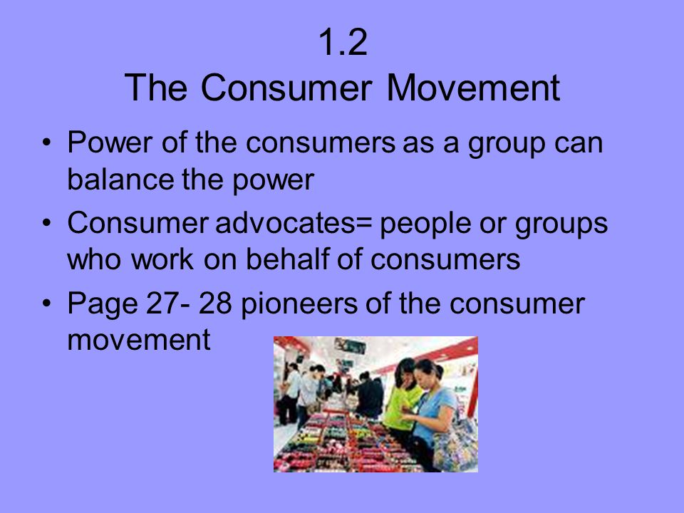 1.2 The Consumer Movement Power of the consumers as a group can balance the power.