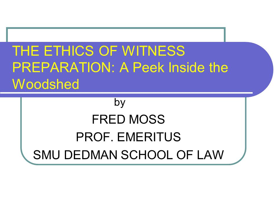 THE ETHICS OF WITNESS PREPARATION: A Peek Inside the Woodshed