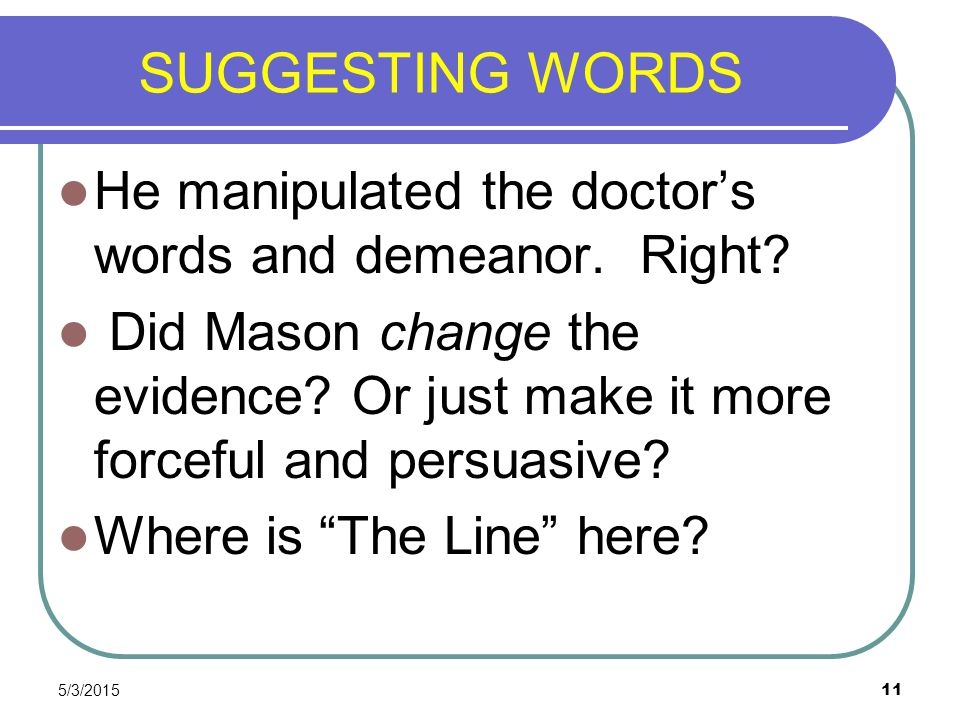 SUGGESTING WORDS He manipulated the doctor's words and demeanor. Right