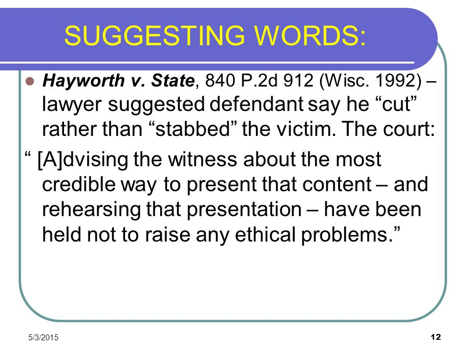 SUGGESTING WORDS: Hayworth v. State, 840 P.2d 912 (Wisc. 1992) –lawyer suggested defendant say he cut rather than stabbed the victim. The court: