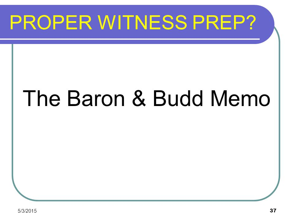 PROPER WITNESS PREP The Baron & Budd Memo 4/14/2017