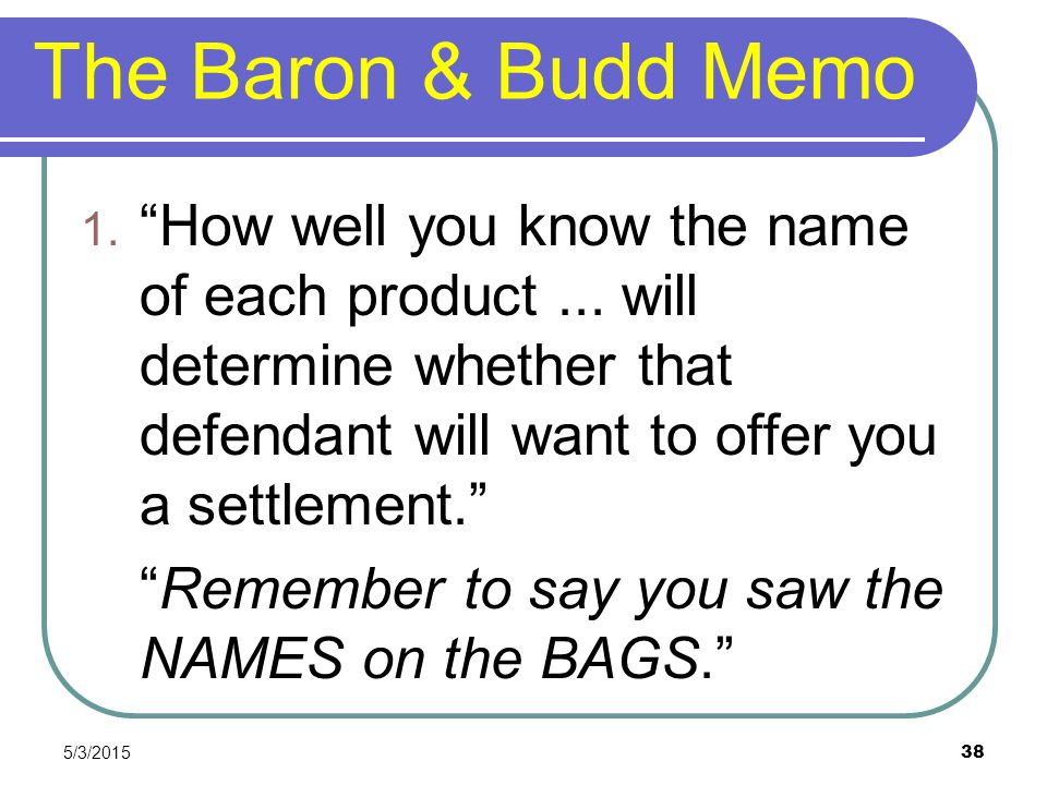 The Baron & Budd Memo How well you know the name of each product ... will determine whether that defendant will want to offer you a settlement.