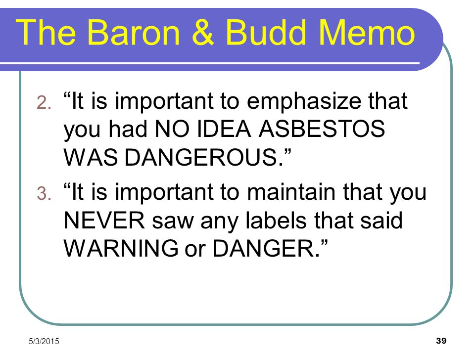 The Baron & Budd Memo It is important to emphasize that you had NO IDEA ASBESTOS WAS DANGEROUS.