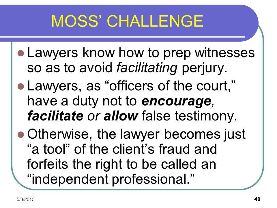 MOSS' CHALLENGE Lawyers know how to prep witnesses so as to avoid facilitating perjury.