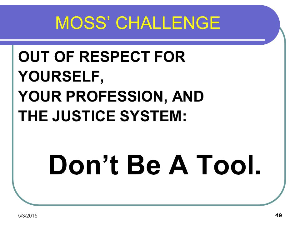 MOSS' CHALLENGE OUT OF RESPECT FOR YOURSELF, YOUR PROFESSION, AND