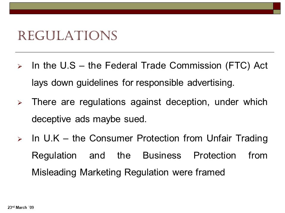 regulations In the U.S – the Federal Trade Commission (FTC) Act lays down guidelines for responsible advertising.