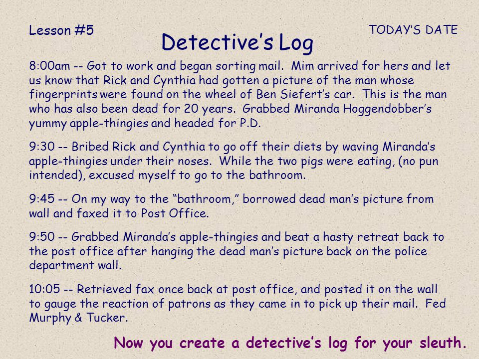 Detective's Log Now you create a detective's log for your sleuth.