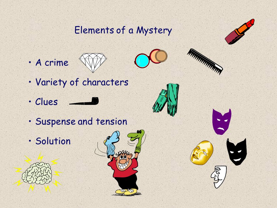 Elements of a Mystery A crime Variety of characters Clues Suspense and tension Solution