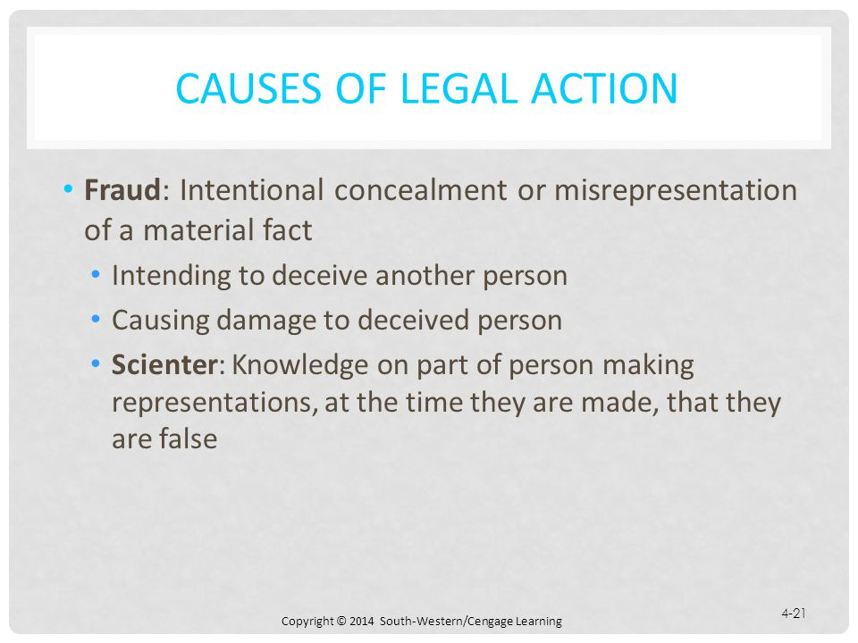 Causes of Legal Action Fraud: Intentional concealment or misrepresentation of a material fact. Intending to deceive another person.