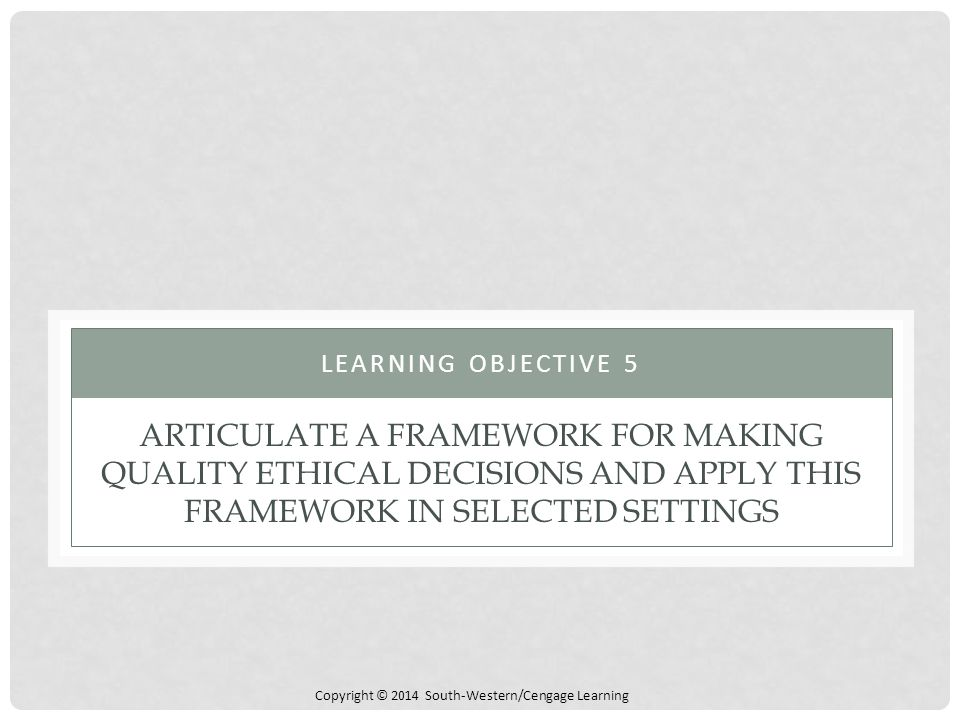 Learning Objective 5 Articulate a Framework for Making Quality Ethical Decisions and Apply This Framework in Selected Settings.