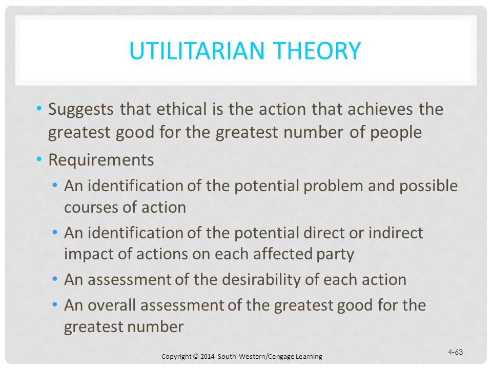 Utilitarian Theory Suggests that ethical is the action that achieves the greatest good for the greatest number of people.