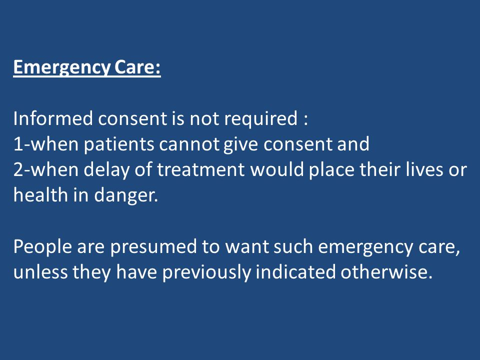Emergency Care: Informed consent is not required : 1-when patients cannot give consent and.
