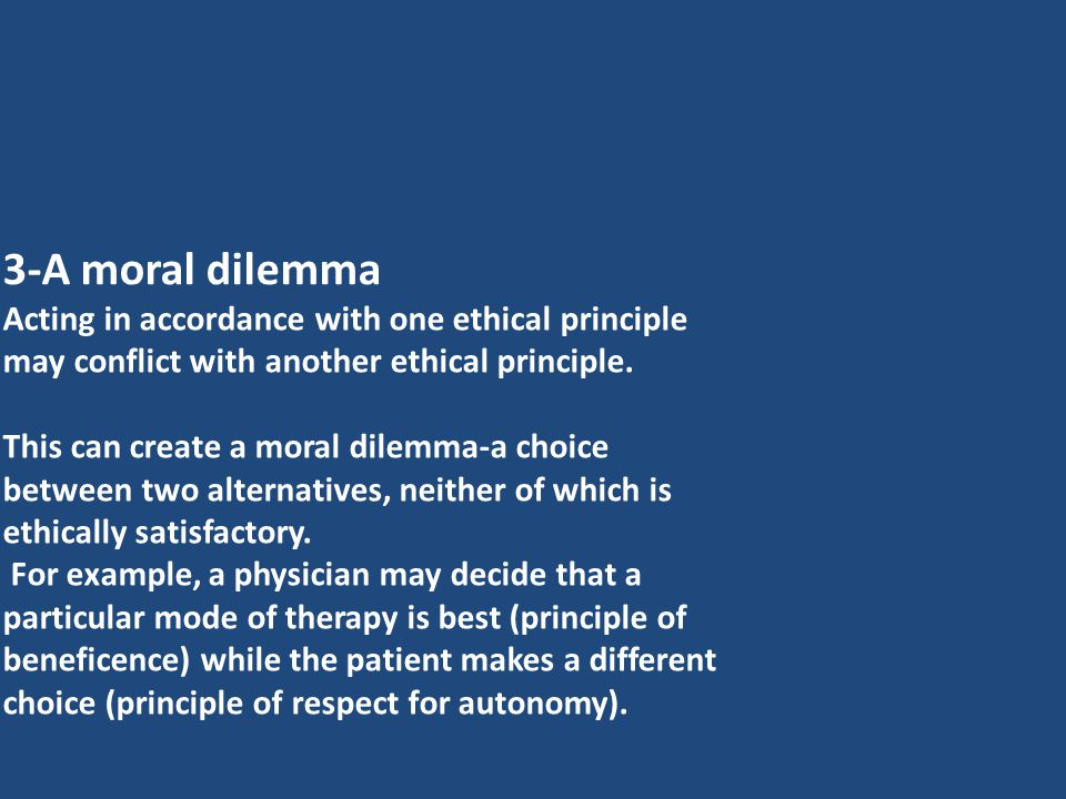 3-A moral dilemma Acting in accordance with one ethical principle may conflict with another ethical principle.