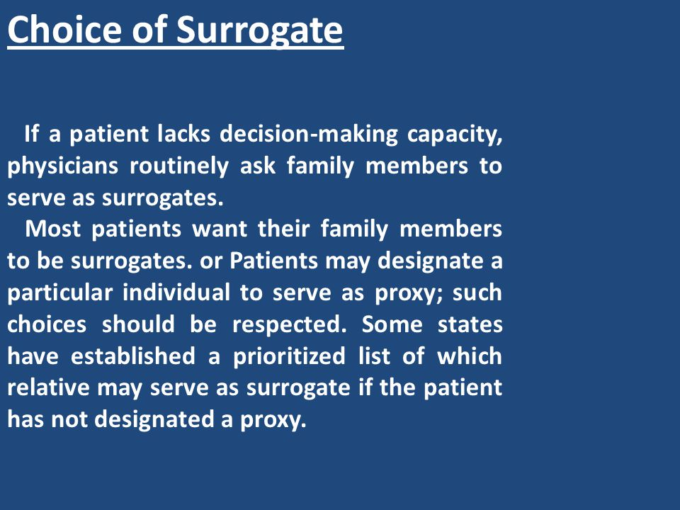 Choice of Surrogate If a patient lacks decision-making capacity, physicians routinely ask family members to serve as surrogates.