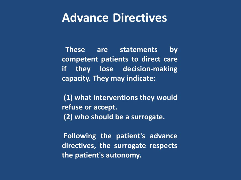 Advance Directives These are statements by competent patients to direct care if they lose decision-making capacity. They may indicate: