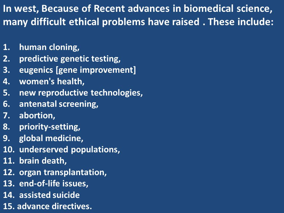 In west, Because of Recent advances in biomedical science, many difficult ethical problems have raised . These include: