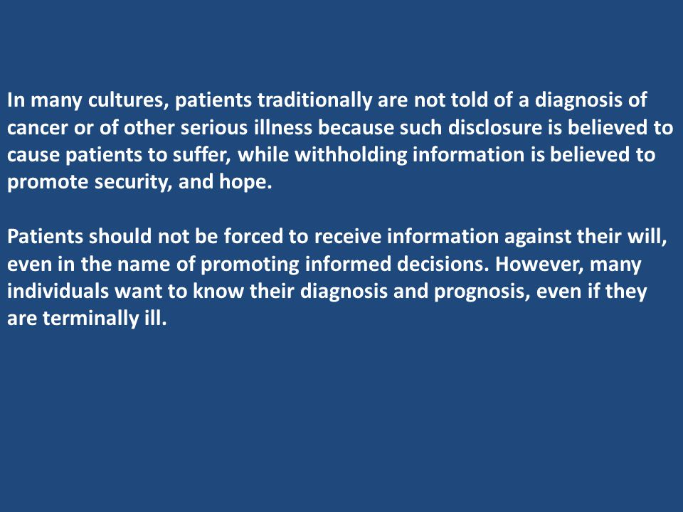 In many cultures, patients traditionally are not told of a diagnosis of cancer or of other serious illness because such disclosure is believed to cause patients to suffer, while withholding information is believed to promote security, and hope.