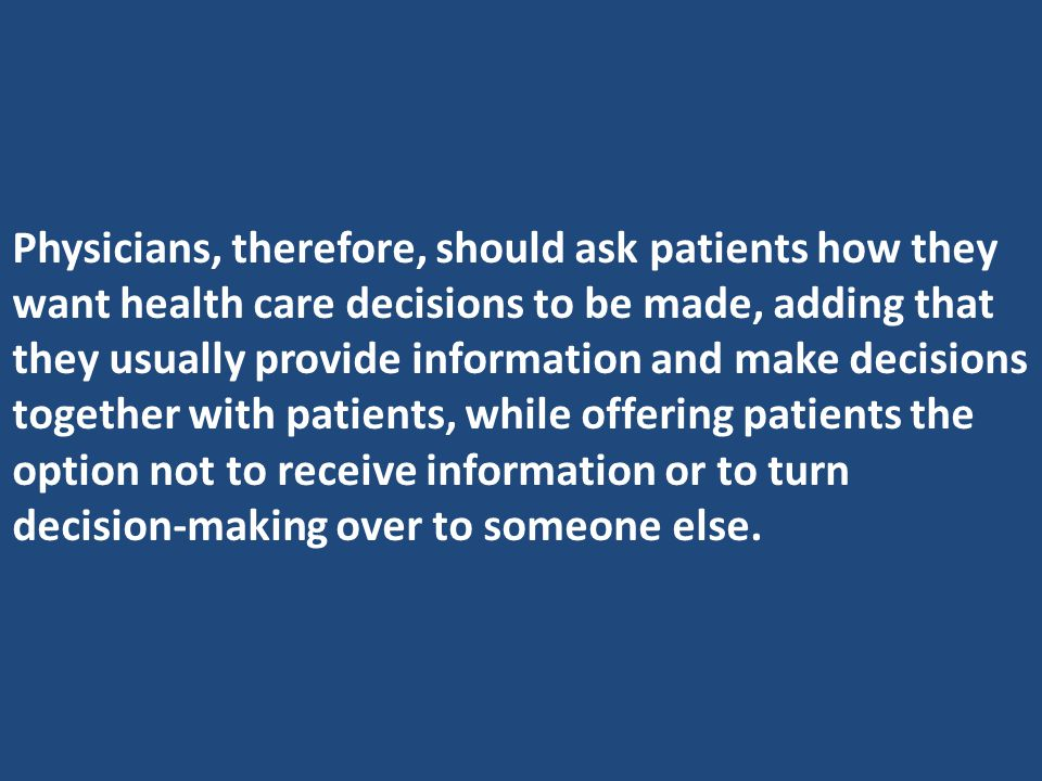 Physicians, therefore, should ask patients how they want health care decisions to be made, adding that they usually provide information and make decisions together with patients, while offering patients the option not to receive information or to turn decision-making over to someone else.