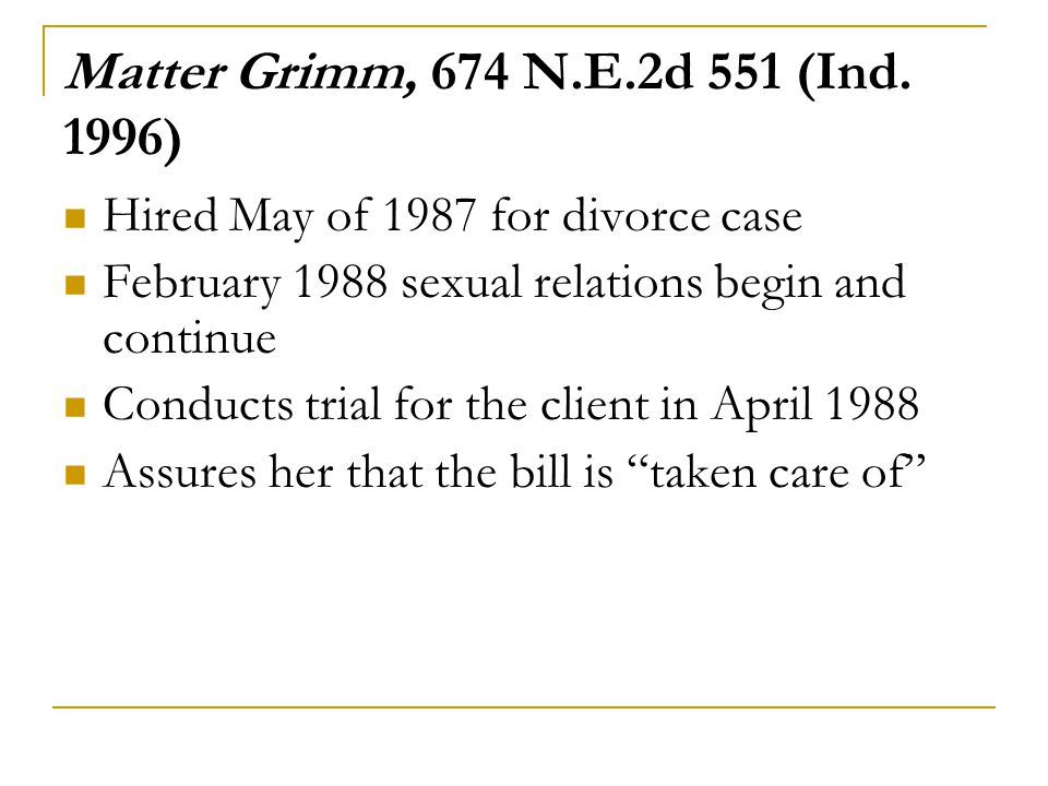 Matter Grimm, 674 N.E.2d 551 (Ind. 1996) Hired May of 1987 for divorce case. February 1988 sexual relations begin and continue.