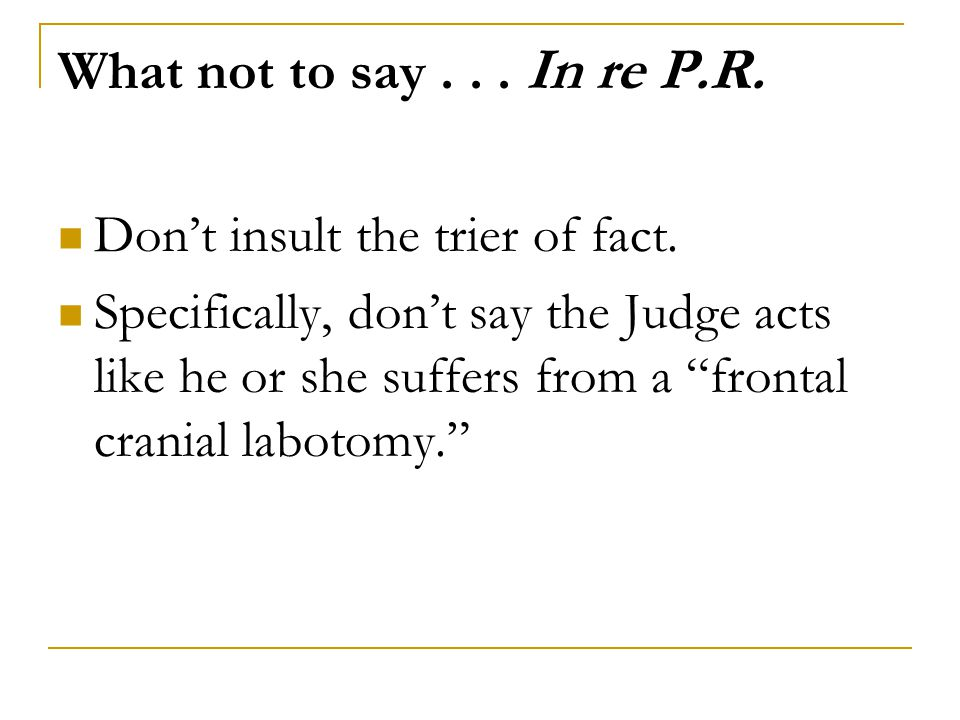 What not to say . . . In re P.R. Don't insult the trier of fact.