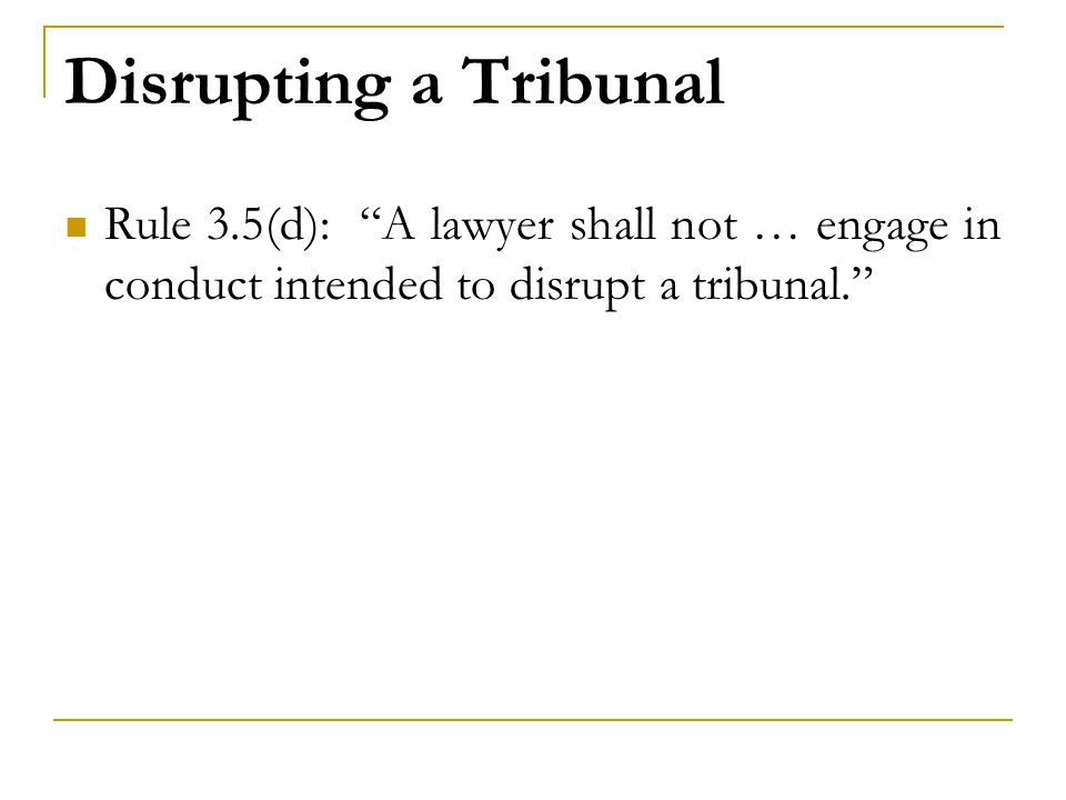 Disrupting a Tribunal Rule 3.5(d): A lawyer shall not … engage in conduct intended to disrupt a tribunal.