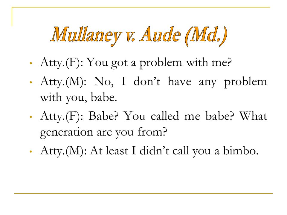 Mullaney v. Aude (Md.) Atty.(F): You got a problem with me