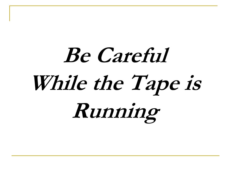 Be Careful While the Tape is Running