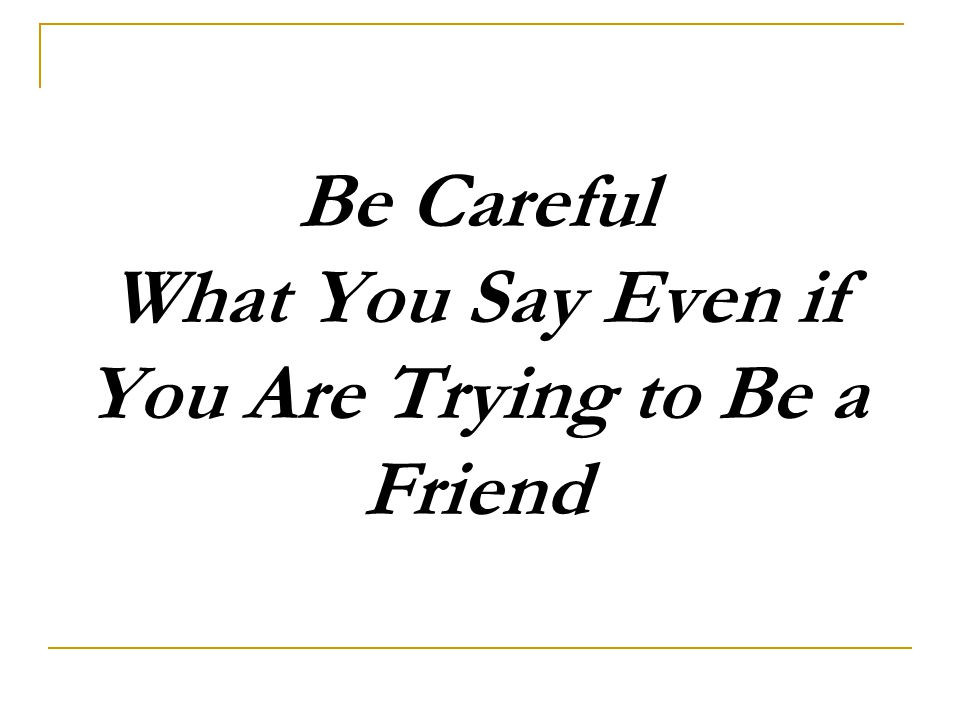 Be Careful What You Say Even if You Are Trying to Be a Friend