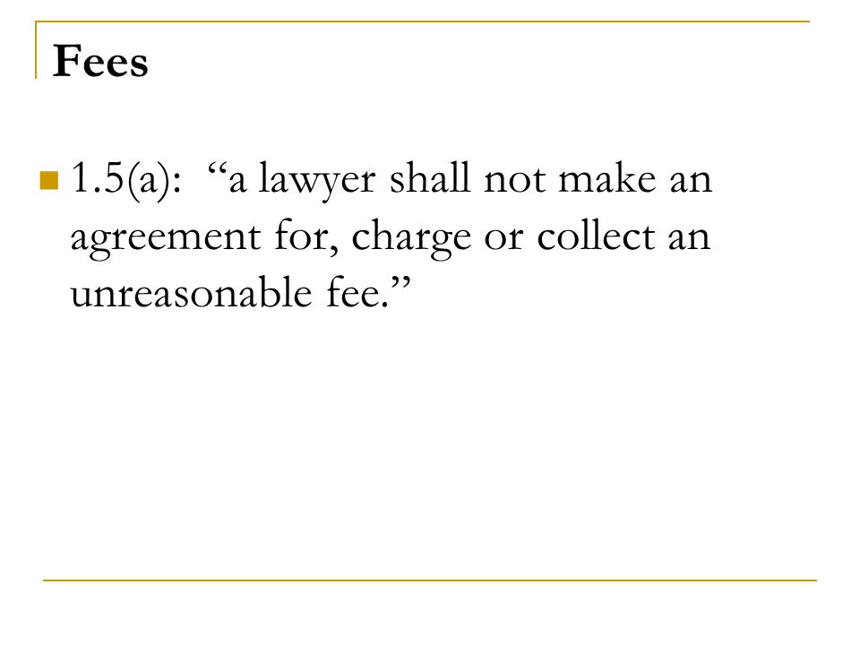 Fees 1.5(a): a lawyer shall not make an agreement for, charge or collect an unreasonable fee.