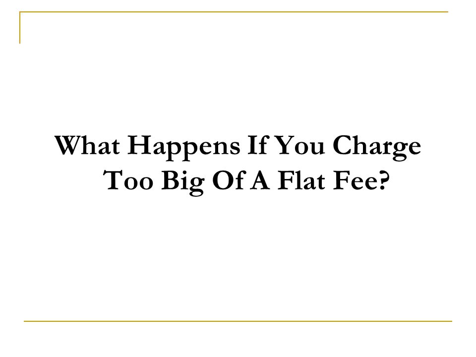 What Happens If You Charge Too Big Of A Flat Fee