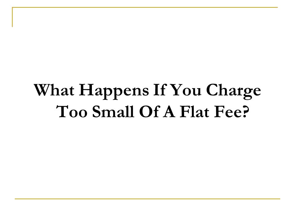 What Happens If You Charge Too Small Of A Flat Fee