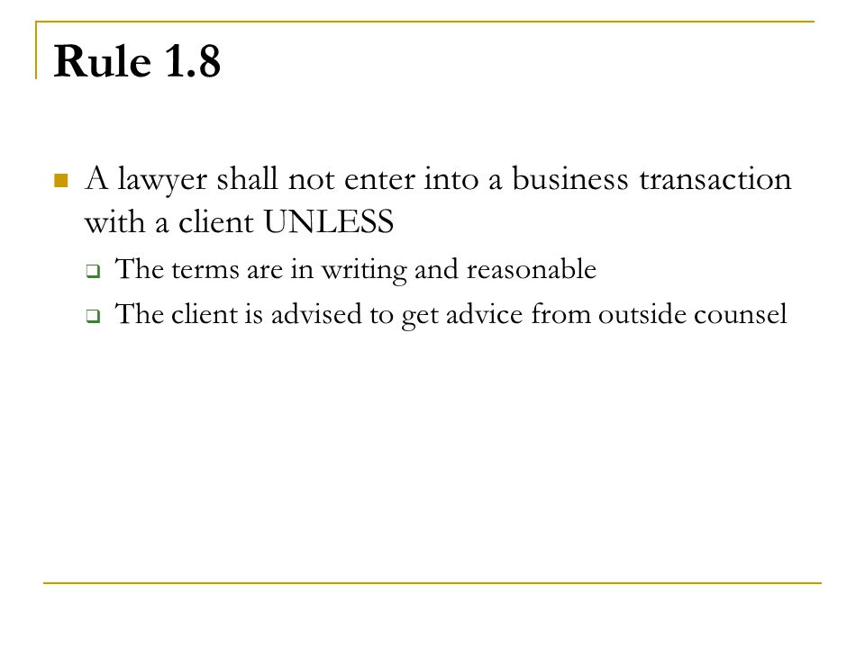Rule 1.8 A lawyer shall not enter into a business transaction with a client UNLESS. The terms are in writing and reasonable.
